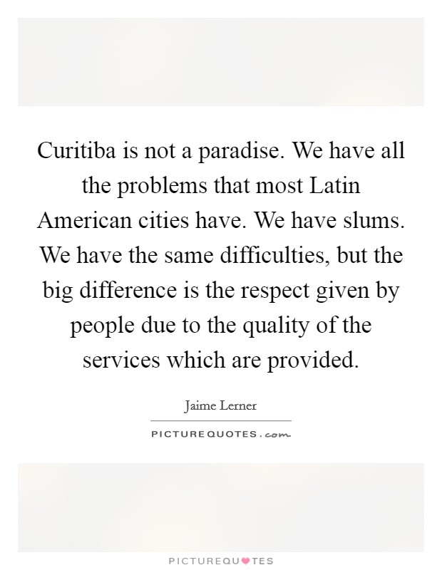 Curitiba is not a paradise. We have all the problems that most Latin American cities have. We have slums. We have the same difficulties, but the big difference is the respect given by people due to the quality of the services which are provided Picture Quote #1