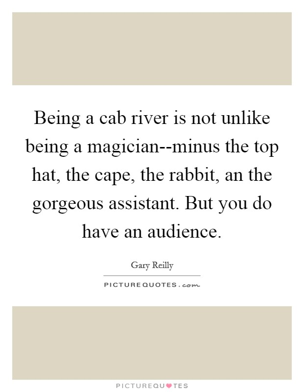 Being a cab river is not unlike being a magician--minus the top hat, the cape, the rabbit, an the gorgeous assistant. But you do have an audience Picture Quote #1