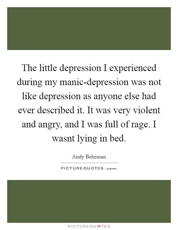 The little depression I experienced during my manic-depression was not like depression as anyone else had ever described it. It was very violent and angry, and I was full of rage. I wasnt lying in bed Picture Quote #1