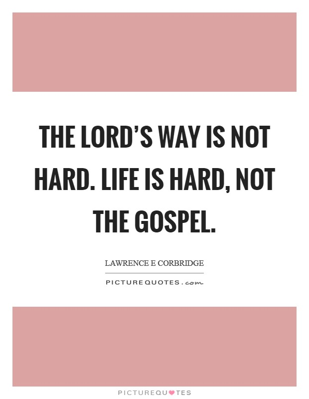 The Lord's way is not hard. Life is hard, not the gospel Picture Quote #1