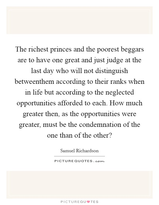 The richest princes and the poorest beggars are to have one great and just judge at the last day who will not distinguish betweenthem according to their ranks when in life but according to the neglected opportunities afforded to each. How much greater then, as the opportunities were greater, must be the condemnation of the one than of the other? Picture Quote #1