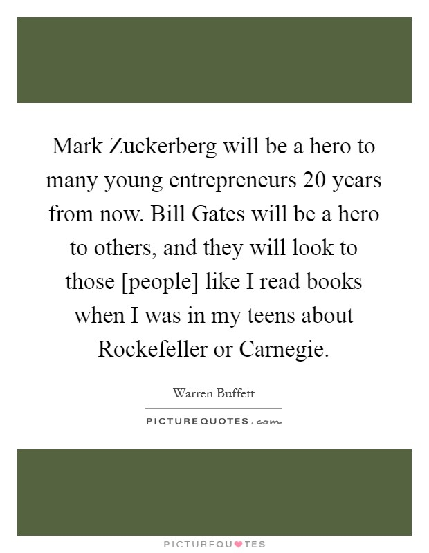 Mark Zuckerberg will be a hero to many young entrepreneurs 20 years from now. Bill Gates will be a hero to others, and they will look to those [people] like I read books when I was in my teens about Rockefeller or Carnegie Picture Quote #1