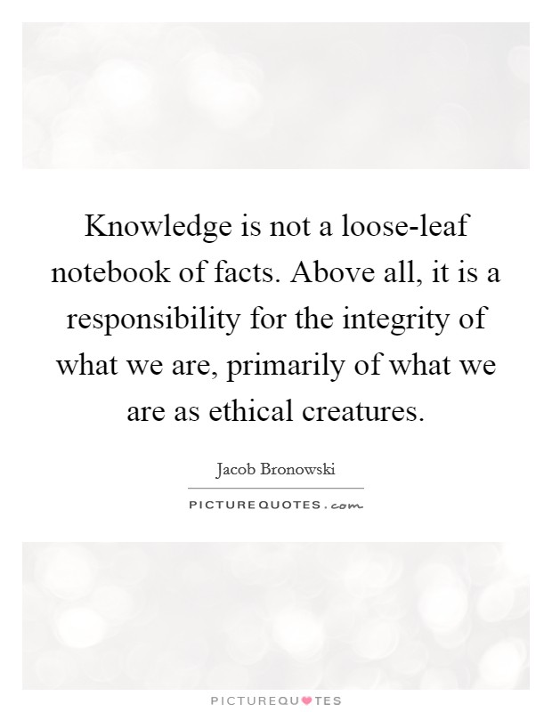 Knowledge is not a loose-leaf notebook of facts. Above all, it is a responsibility for the integrity of what we are, primarily of what we are as ethical creatures Picture Quote #1