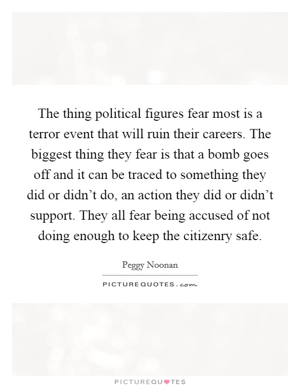 The thing political figures fear most is a terror event that will ruin their careers. The biggest thing they fear is that a bomb goes off and it can be traced to something they did or didn't do, an action they did or didn't support. They all fear being accused of not doing enough to keep the citizenry safe Picture Quote #1