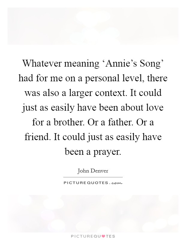 Whatever meaning 'Annie's Song' had for me on a personal level, there was also a larger context. It could just as easily have been about love for a brother. Or a father. Or a friend. It could just as easily have been a prayer Picture Quote #1