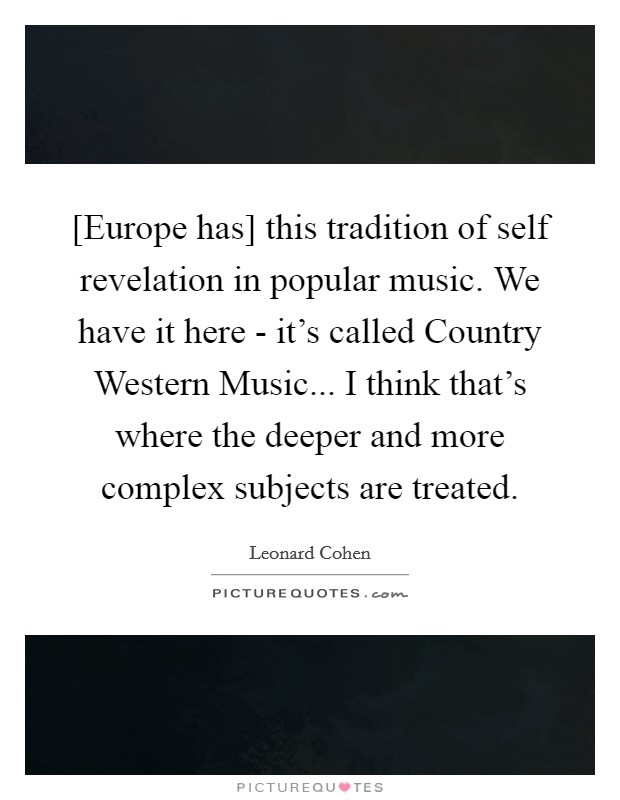 [Europe has] this tradition of self revelation in popular music. We have it here - it's called Country Western Music... I think that's where the deeper and more complex subjects are treated Picture Quote #1