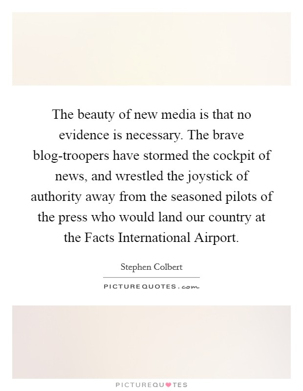 The beauty of new media is that no evidence is necessary. The brave blog-troopers have stormed the cockpit of news, and wrestled the joystick of authority away from the seasoned pilots of the press who would land our country at the Facts International Airport Picture Quote #1