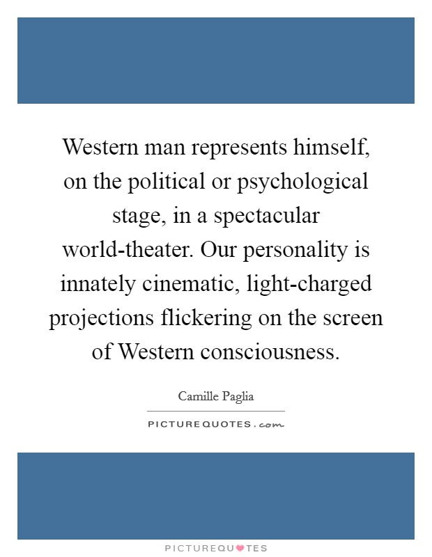 Western man represents himself, on the political or psychological stage, in a spectacular world-theater. Our personality is innately cinematic, light-charged projections flickering on the screen of Western consciousness Picture Quote #1