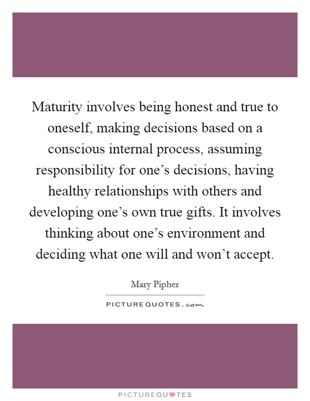 Maturity involves being honest and true to oneself, making decisions based on a conscious internal process, assuming responsibility for one's decisions, having healthy relationships with others and developing one's own true gifts. It involves thinking about one's environment and deciding what one will and won't accept Picture Quote #1