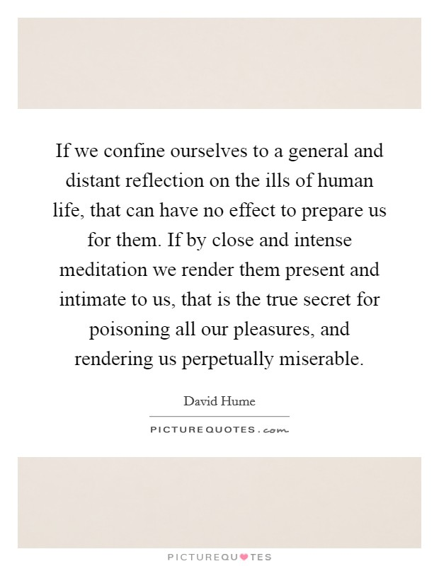 If we confine ourselves to a general and distant reflection on the ills of human life, that can have no effect to prepare us for them. If by close and intense meditation we render them present and intimate to us, that is the true secret for poisoning all our pleasures, and rendering us perpetually miserable Picture Quote #1
