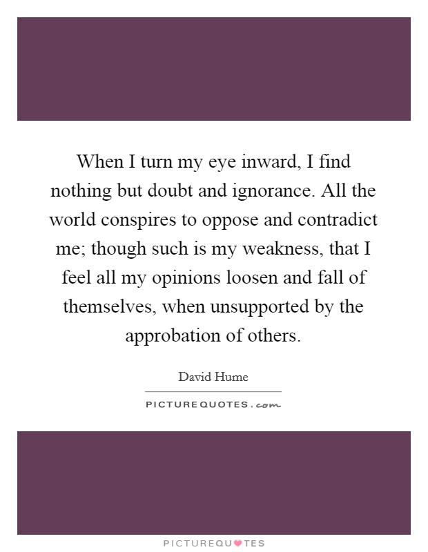 When I turn my eye inward, I find nothing but doubt and ignorance. All the world conspires to oppose and contradict me; though such is my weakness, that I feel all my opinions loosen and fall of themselves, when unsupported by the approbation of others Picture Quote #1