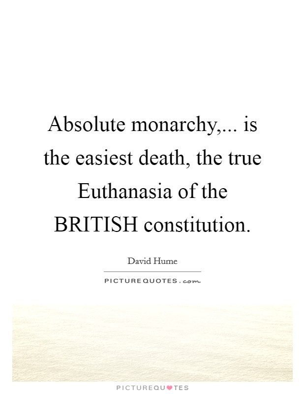 Absolute monarchy,... is the easiest death, the true Euthanasia of the BRITISH constitution Picture Quote #1