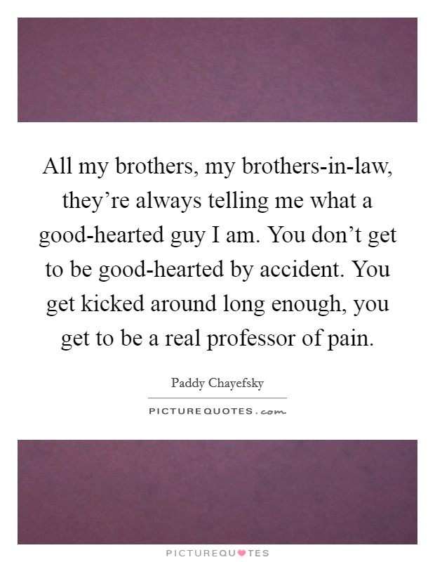 All my brothers, my brothers-in-law, they're always telling me what a good-hearted guy I am. You don't get to be good-hearted by accident. You get kicked around long enough, you get to be a real professor of pain Picture Quote #1