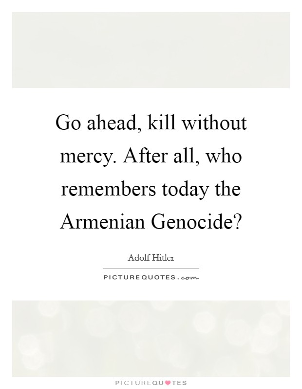Go ahead, kill without mercy. After all, who remembers today the Armenian Genocide? Picture Quote #1