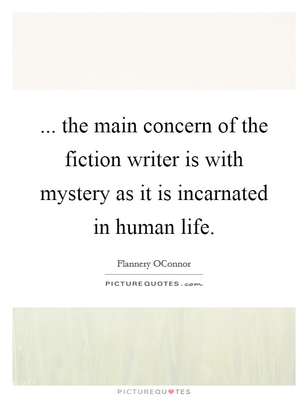 ... the main concern of the fiction writer is with mystery as it is incarnated in human life Picture Quote #1