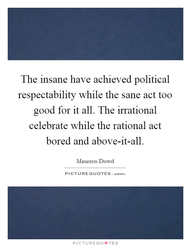 The insane have achieved political respectability while the sane act too good for it all. The irrational celebrate while the rational act bored and above-it-all Picture Quote #1