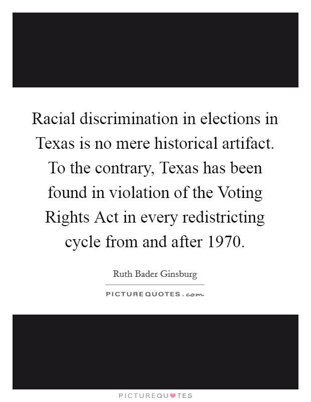 Racial discrimination in elections in Texas is no mere historical artifact. To the contrary, Texas has been found in violation of the Voting Rights Act in every redistricting cycle from and after 1970 Picture Quote #1