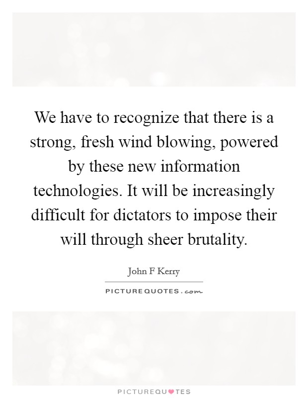 We have to recognize that there is a strong, fresh wind blowing, powered by these new information technologies. It will be increasingly difficult for dictators to impose their will through sheer brutality Picture Quote #1