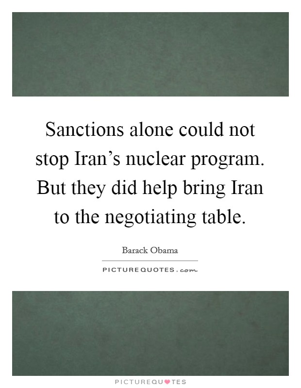 Sanctions alone could not stop Iran's nuclear program. But they did help bring Iran to the negotiating table Picture Quote #1