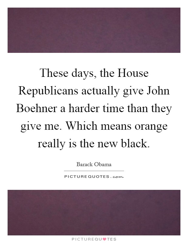 These days, the House Republicans actually give John Boehner a harder time than they give me. Which means orange really is the new black Picture Quote #1