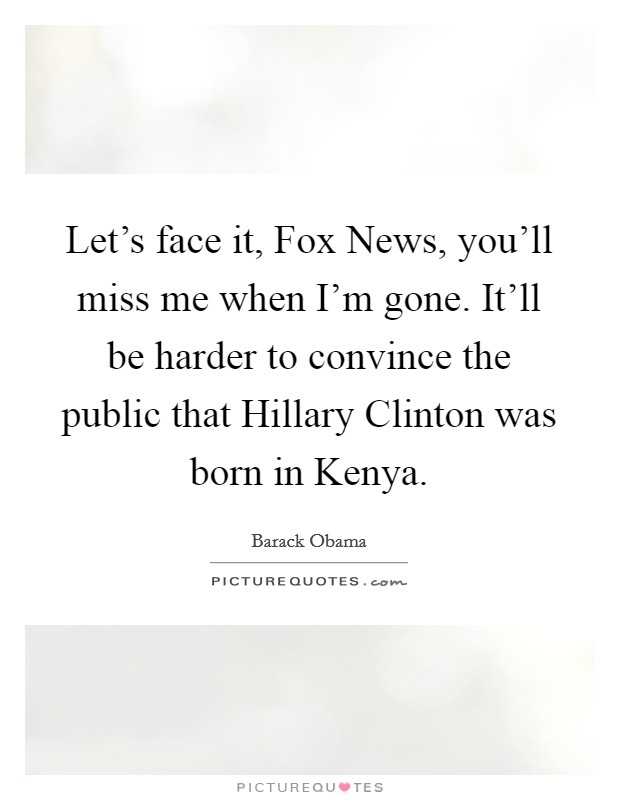 Let's face it, Fox News, you'll miss me when I'm gone. It'll be harder to convince the public that Hillary Clinton was born in Kenya Picture Quote #1