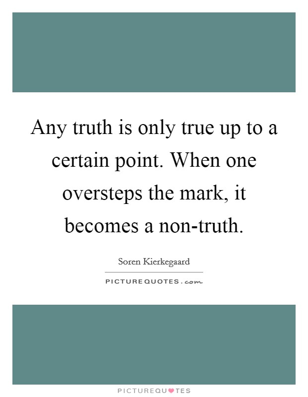 Any truth is only true up to a certain point. When one oversteps the mark, it becomes a non-truth Picture Quote #1