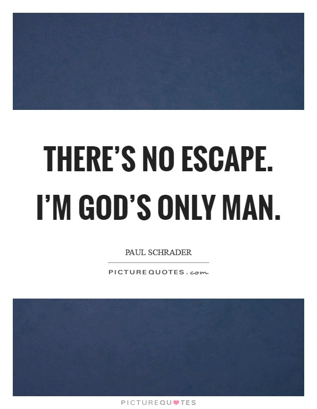 There's no escape. I'm God's only man Picture Quote #1