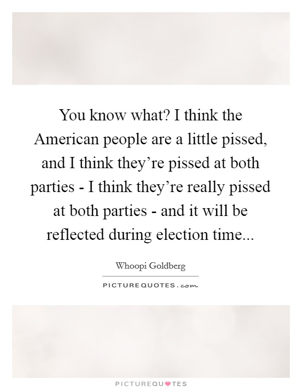 You know what? I think the American people are a little pissed, and I think they're pissed at both parties - I think they're really pissed at both parties - and it will be reflected during election time Picture Quote #1