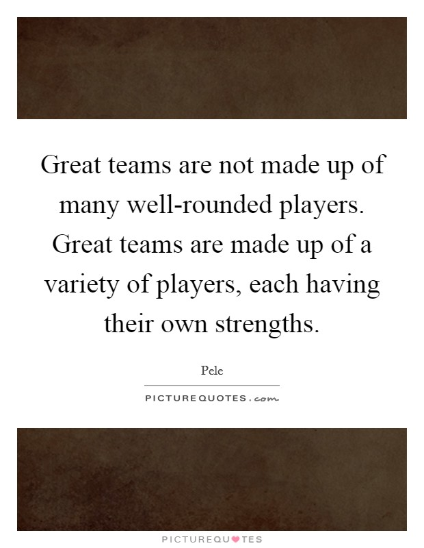 Great teams are not made up of many well-rounded players. Great teams are made up of a variety of players, each having their own strengths Picture Quote #1