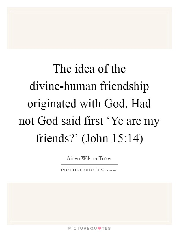 The idea of the divine-human friendship originated with God. Had not God said first 'Ye are my friends?' (John 15:14) Picture Quote #1