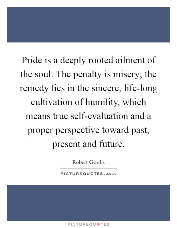 Pride is a deeply rooted ailment of the soul. The penalty is misery; the remedy lies in the sincere, life-long cultivation of humility, which means true self-evaluation and a proper perspective toward past, present and future Picture Quote #1