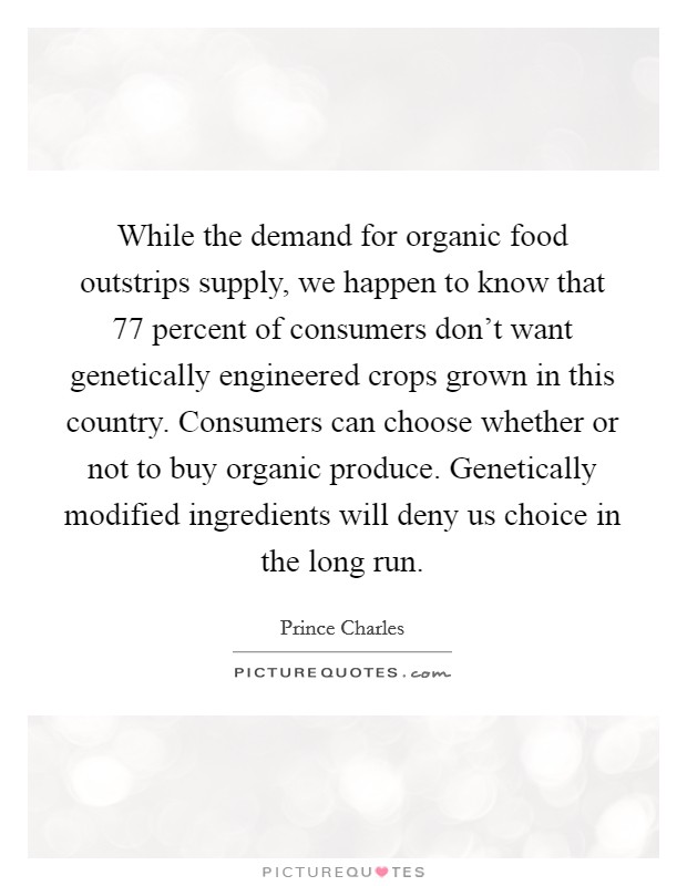 While the demand for organic food outstrips supply, we happen to know that 77 percent of consumers don't want genetically engineered crops grown in this country. Consumers can choose whether or not to buy organic produce. Genetically modified ingredients will deny us choice in the long run Picture Quote #1