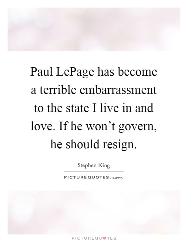 Paul LePage has become a terrible embarrassment to the state I live in and love. If he won't govern, he should resign Picture Quote #1