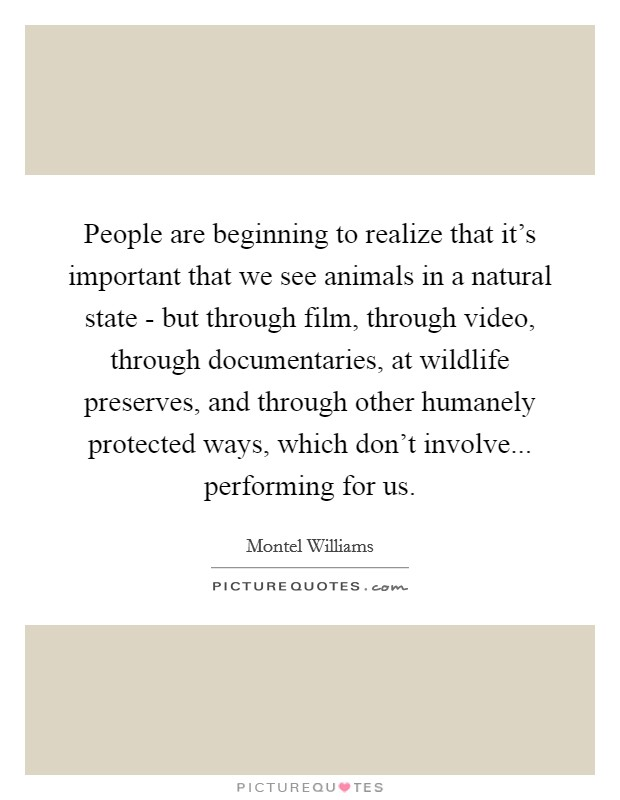 People are beginning to realize that it's important that we see animals in a natural state - but through film, through video, through documentaries, at wildlife preserves, and through other humanely protected ways, which don't involve... performing for us Picture Quote #1