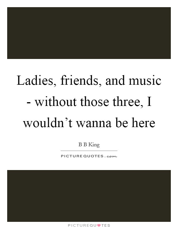 Ladies, friends, and music - without those three, I wouldn't wanna be here Picture Quote #1