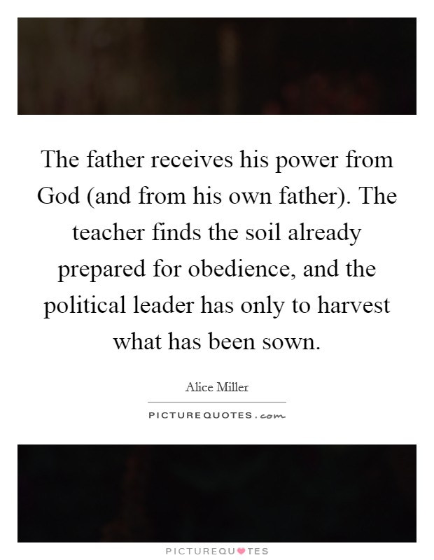 The father receives his power from God (and from his own father). The teacher finds the soil already prepared for obedience, and the political leader has only to harvest what has been sown Picture Quote #1