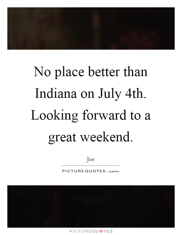 No place better than Indiana on July 4th. Looking forward to a great weekend Picture Quote #1