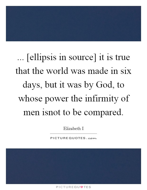 ... [ellipsis in source] it is true that the world was made in six days, but it was by God, to whose power the infirmity of men isnot to be compared Picture Quote #1