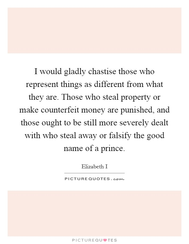I would gladly chastise those who represent things as different from what they are. Those who steal property or make counterfeit money are punished, and those ought to be still more severely dealt with who steal away or falsify the good name of a prince Picture Quote #1