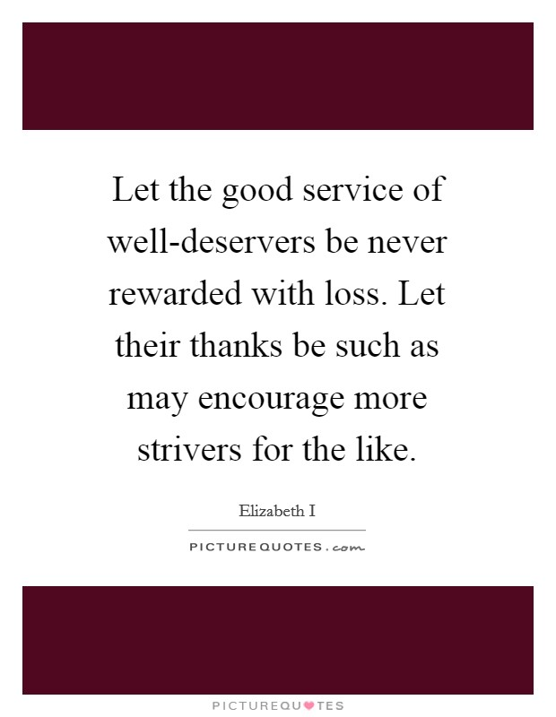 Let the good service of well-deservers be never rewarded with loss. Let their thanks be such as may encourage more strivers for the like Picture Quote #1