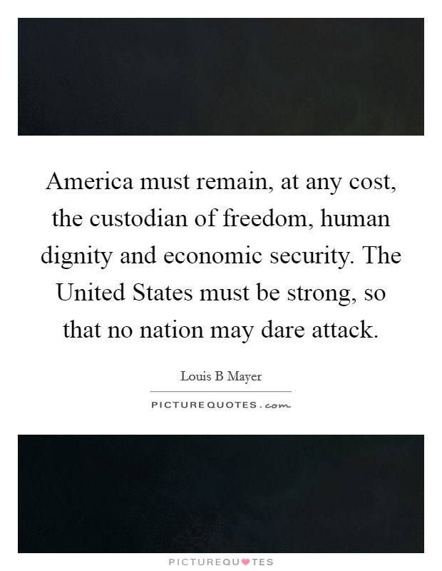 America must remain, at any cost, the custodian of freedom, human dignity and economic security. The United States must be strong, so that no nation may dare attack Picture Quote #1
