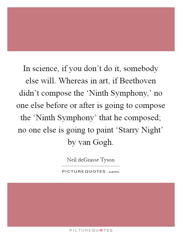 In science, if you don't do it, somebody else will. Whereas in art, if Beethoven didn't compose the 'Ninth Symphony,' no one else before or after is going to compose the 'Ninth Symphony' that he composed; no one else is going to paint 'Starry Night' by van Gogh Picture Quote #1