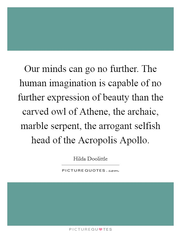 Our minds can go no further. The human imagination is capable of no further expression of beauty than the carved owl of Athene, the archaic, marble serpent, the arrogant selfish head of the Acropolis Apollo Picture Quote #1
