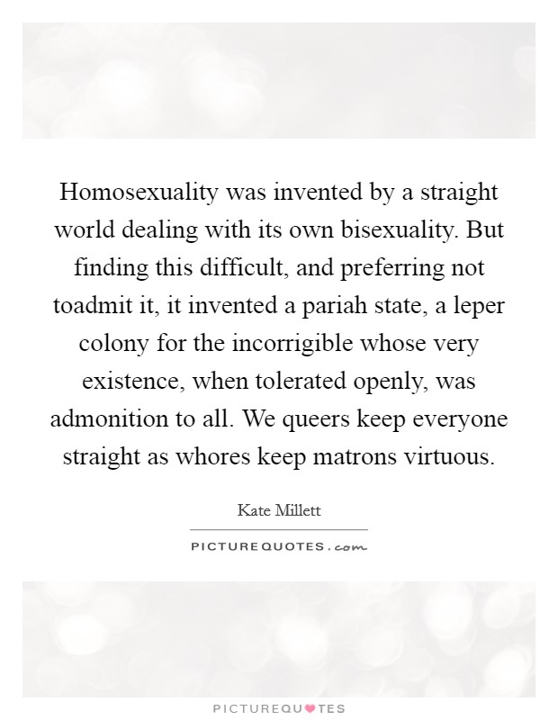 Homosexuality was invented by a straight world dealing with its own bisexuality. But finding this difficult, and preferring not toadmit it, it invented a pariah state, a leper colony for the incorrigible whose very existence, when tolerated openly, was admonition to all. We queers keep everyone straight as whores keep matrons virtuous Picture Quote #1
