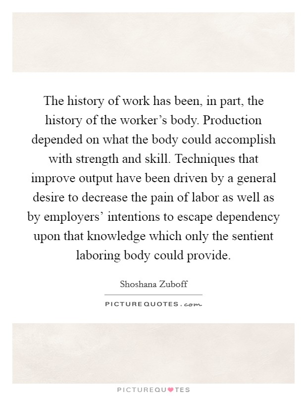 The history of work has been, in part, the history of the worker's body. Production depended on what the body could accomplish with strength and skill. Techniques that improve output have been driven by a general desire to decrease the pain of labor as well as by employers' intentions to escape dependency upon that knowledge which only the sentient laboring body could provide Picture Quote #1