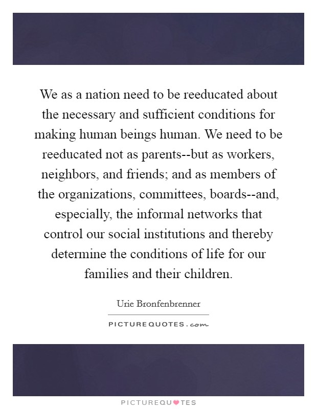We as a nation need to be reeducated about the necessary and sufficient conditions for making human beings human. We need to be reeducated not as parents--but as workers, neighbors, and friends; and as members of the organizations, committees, boards--and, especially, the informal networks that control our social institutions and thereby determine the conditions of life for our families and their children Picture Quote #1