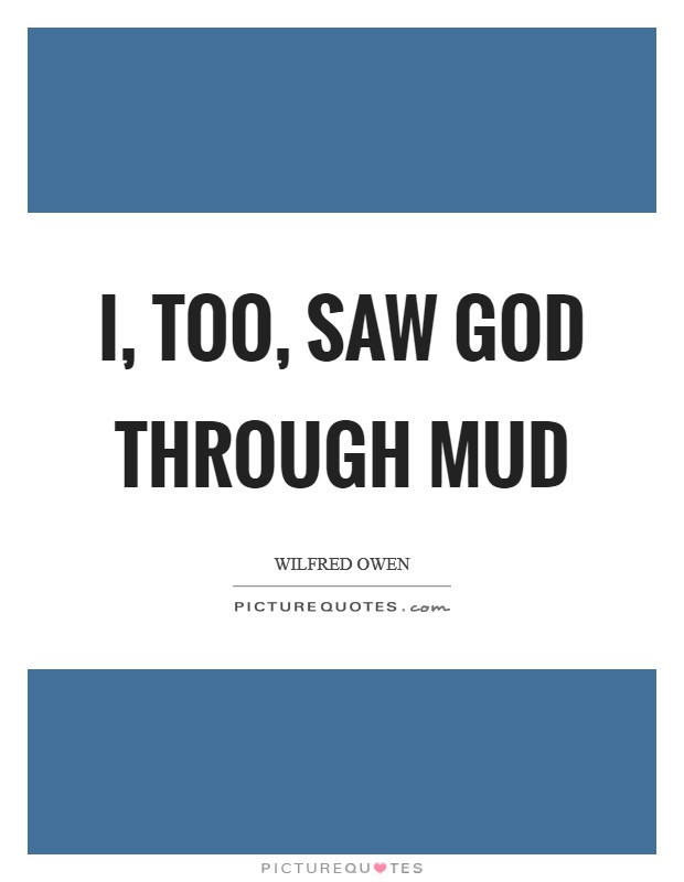 I, too, saw God through mud Picture Quote #1