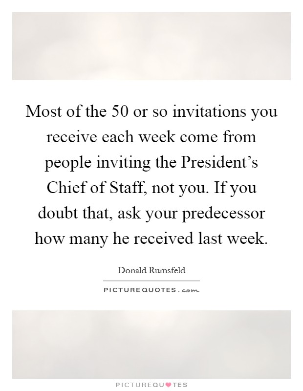 Most of the 50 or so invitations you receive each week come from people inviting the President's Chief of Staff, not you. If you doubt that, ask your predecessor how many he received last week Picture Quote #1