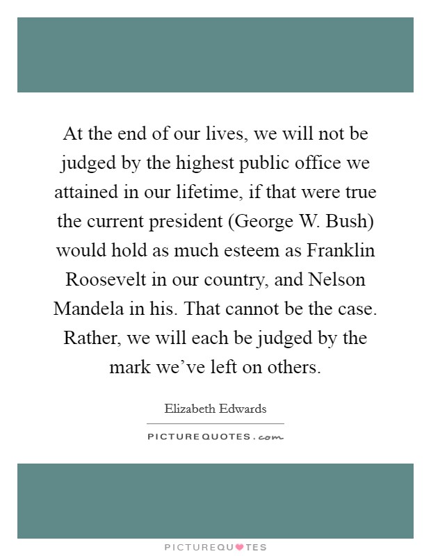 At the end of our lives, we will not be judged by the highest public office we attained in our lifetime, if that were true the current president (George W. Bush) would hold as much esteem as Franklin Roosevelt in our country, and Nelson Mandela in his. That cannot be the case. Rather, we will each be judged by the mark we've left on others Picture Quote #1