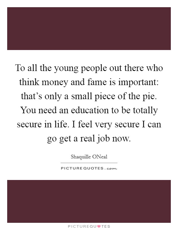 To all the young people out there who think money and fame is important: that's only a small piece of the pie. You need an education to be totally secure in life. I feel very secure I can go get a real job now Picture Quote #1